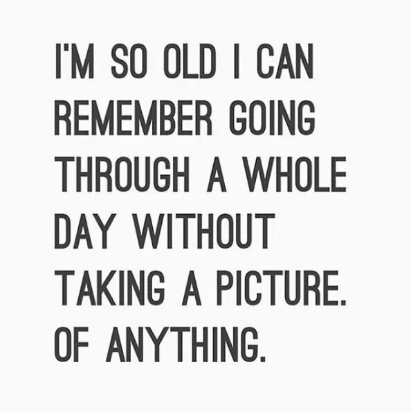Meme: I'm so old I can remember going through a whole day without taking a picture. Of anything.